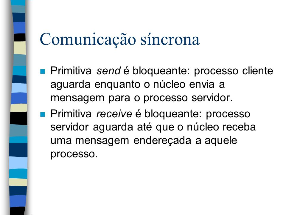 3/25/2017 Comunicação síncrona. Primitiva send é bloqueante: processo cliente aguarda enquanto o núcleo envia a mensagem para o processo servidor.