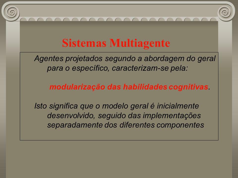 Sistemas Multiagente Agentes projetados segundo a abordagem do geral para o específico, caracterizam-se pela: