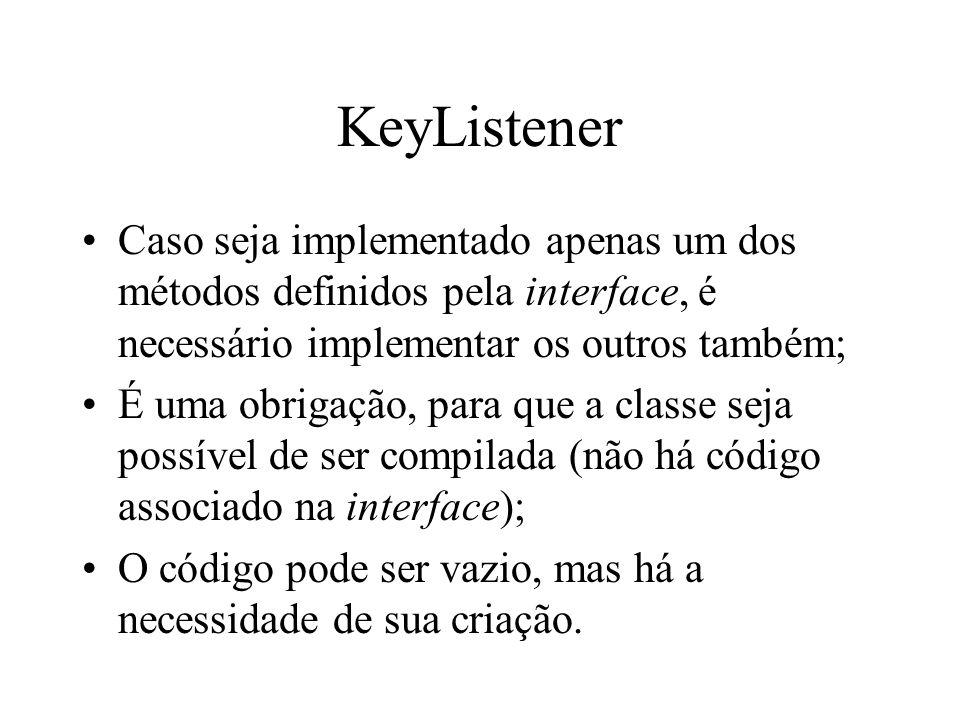 KeyListener Caso seja implementado apenas um dos métodos definidos pela interface, é necessário implementar os outros também;