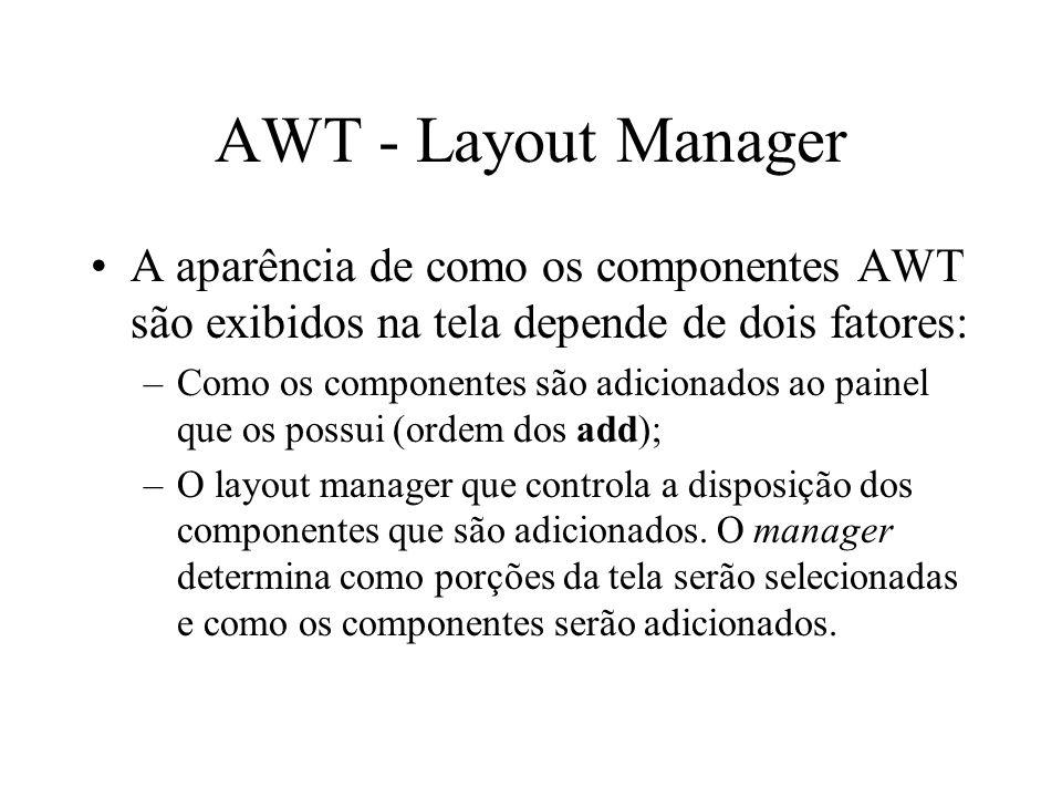 AWT - Layout Manager A aparência de como os componentes AWT são exibidos na tela depende de dois fatores: