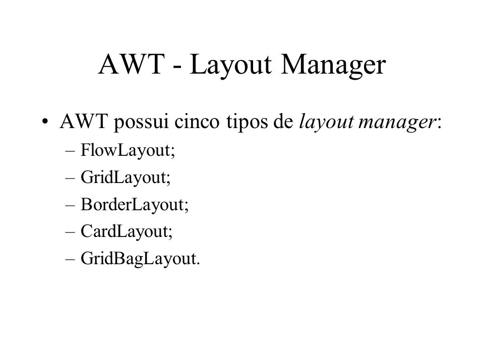 AWT - Layout Manager AWT possui cinco tipos de layout manager: