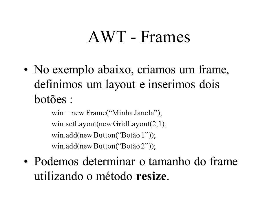AWT - Frames No exemplo abaixo, criamos um frame, definimos um layout e inserimos dois botões : win = new Frame( Minha Janela );