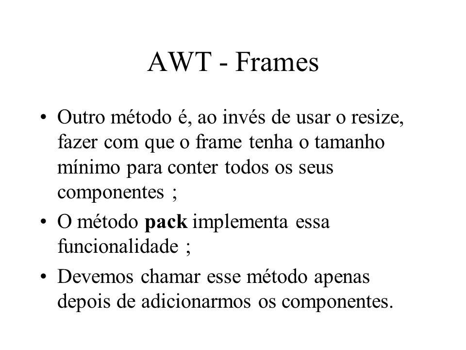 AWT - Frames Outro método é, ao invés de usar o resize, fazer com que o frame tenha o tamanho mínimo para conter todos os seus componentes ;