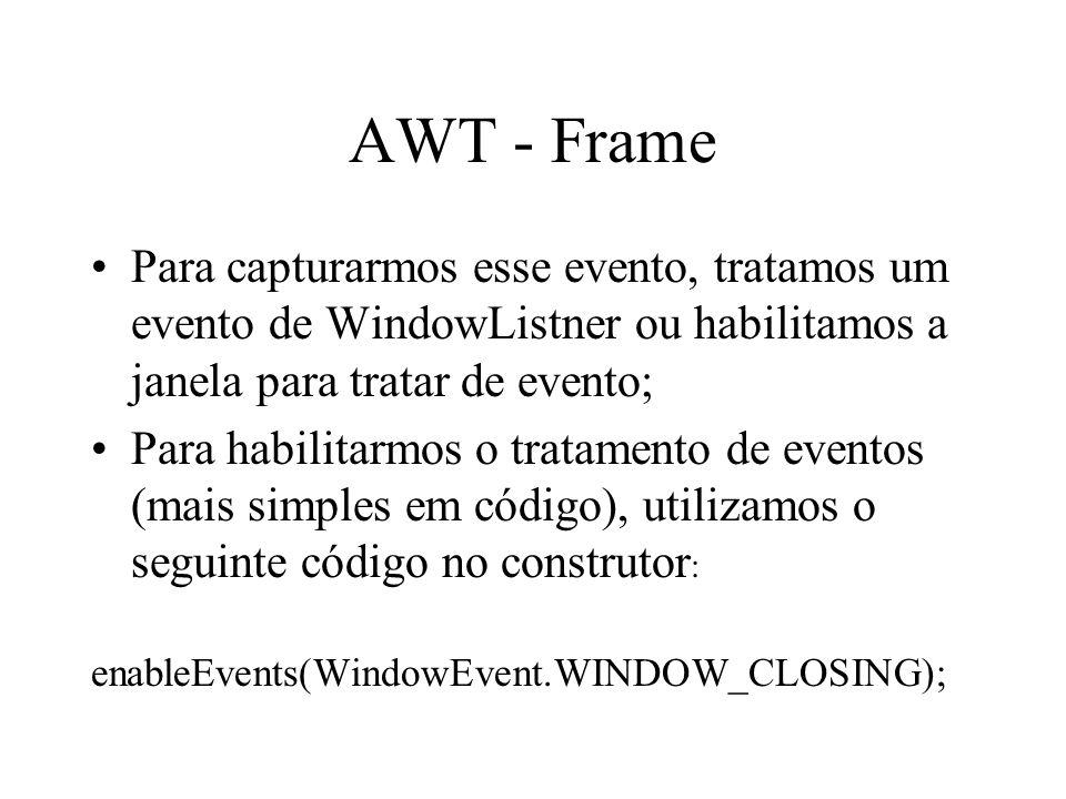 AWT - Frame Para capturarmos esse evento, tratamos um evento de WindowListner ou habilitamos a janela para tratar de evento;