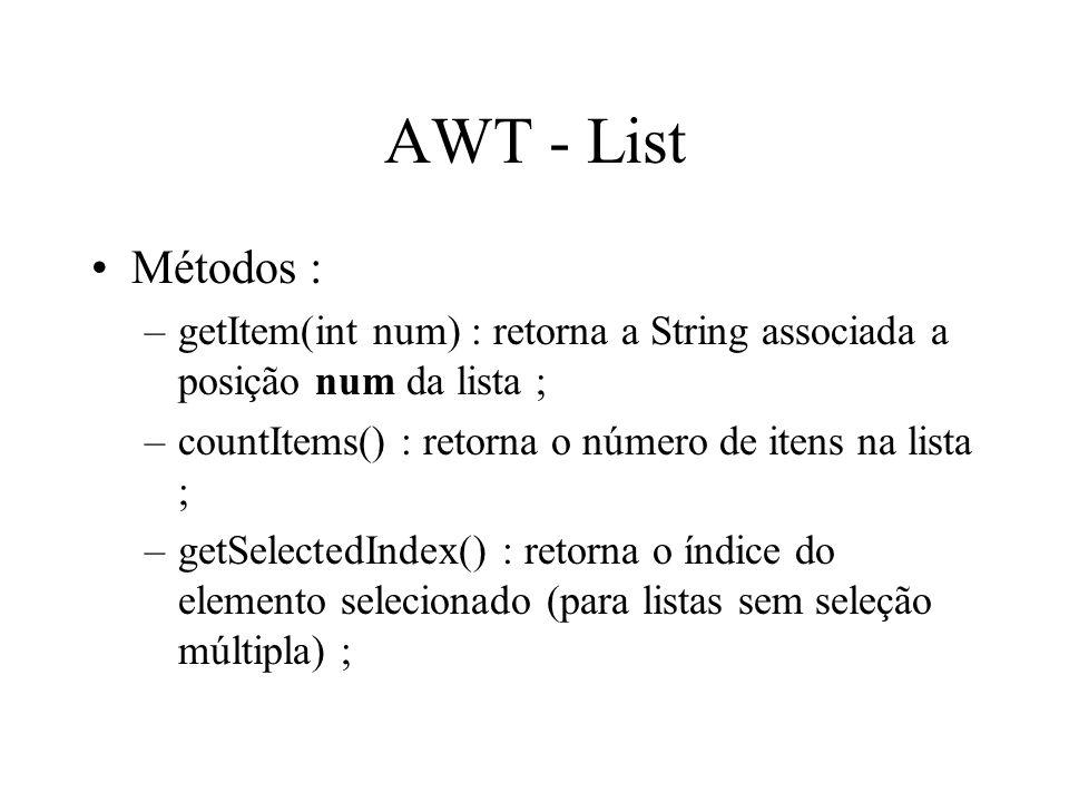 AWT - List Métodos : getItem(int num) : retorna a String associada a posição num da lista ; countItems() : retorna o número de itens na lista ;