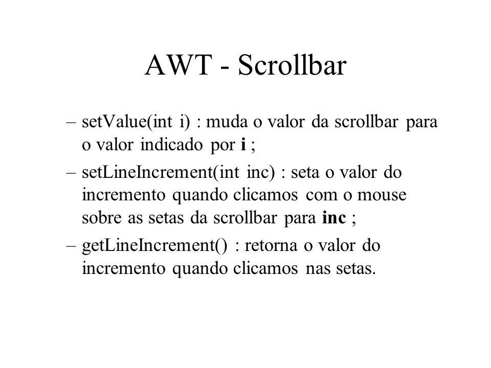 AWT - Scrollbar setValue(int i) : muda o valor da scrollbar para o valor indicado por i ;