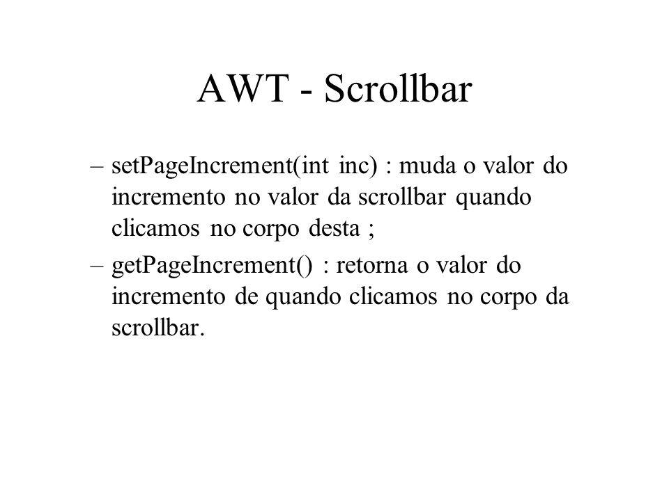 AWT - Scrollbar setPageIncrement(int inc) : muda o valor do incremento no valor da scrollbar quando clicamos no corpo desta ;