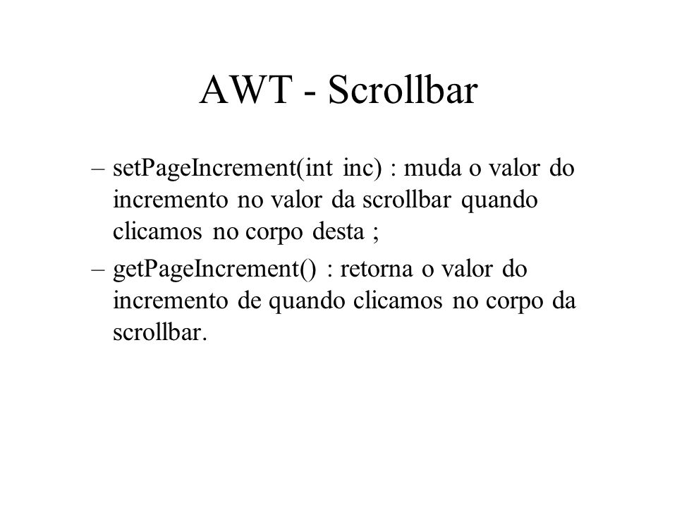 AWT - ScrollbarsetPageIncrement(int inc) : muda o valor do incremento no valor da scrollbar quando clicamos no corpo desta ;