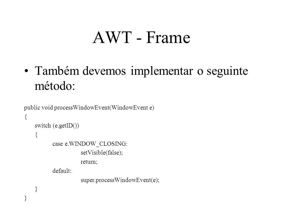 AWT - Frame Também devemos implementar o seguinte método: