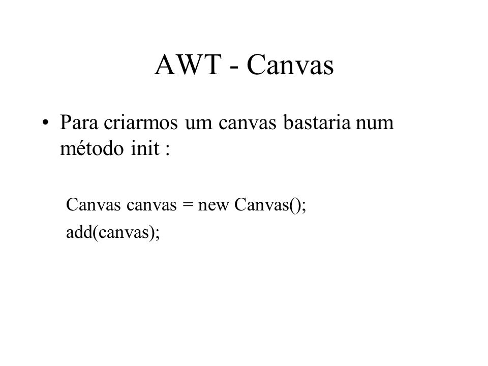 AWT - Canvas Para criarmos um canvas bastaria num método init :