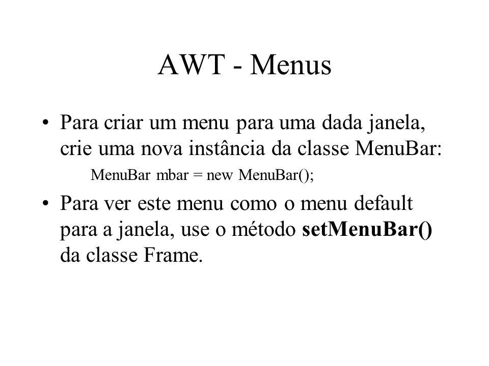 AWT - Menus Para criar um menu para uma dada janela, crie uma nova instância da classe MenuBar: MenuBar mbar = new MenuBar();