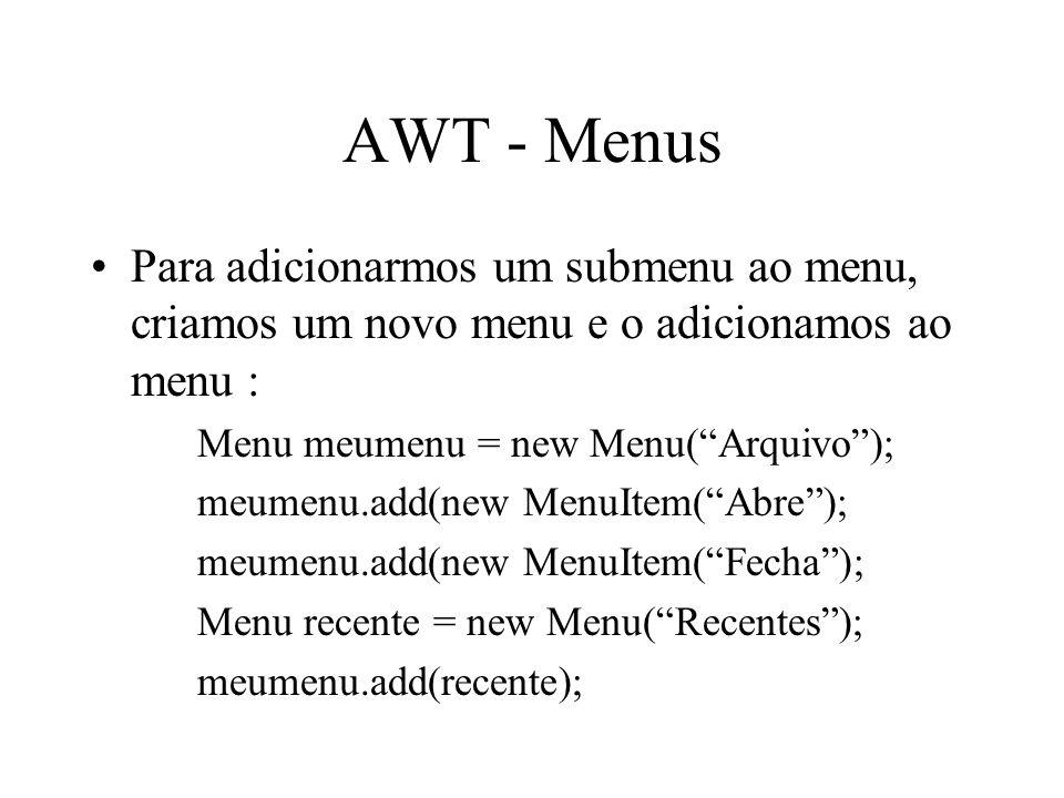 AWT - Menus Para adicionarmos um submenu ao menu, criamos um novo menu e o adicionamos ao menu : Menu meumenu = new Menu( Arquivo );
