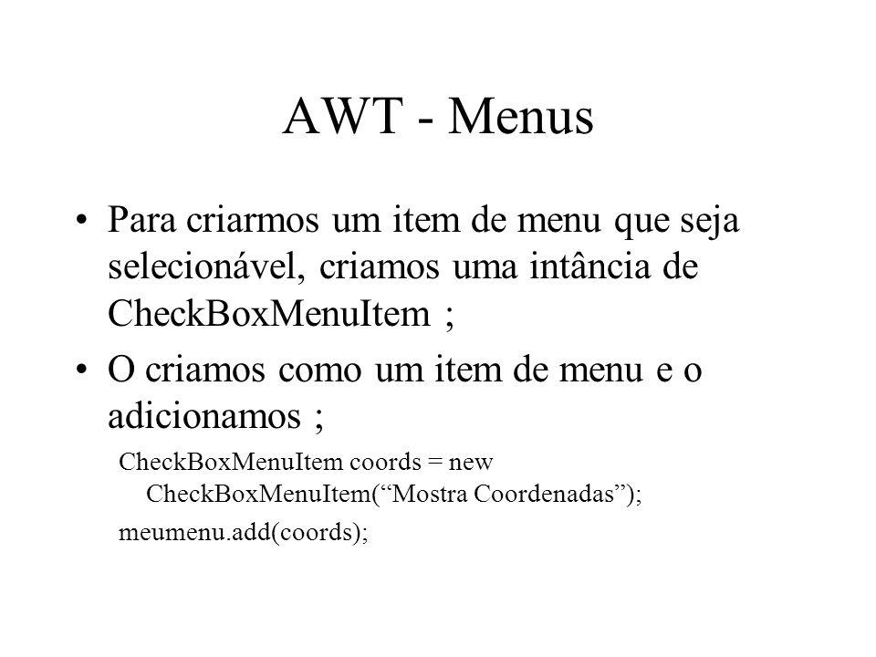 AWT - Menus Para criarmos um item de menu que seja selecionável, criamos uma intância de CheckBoxMenuItem ;