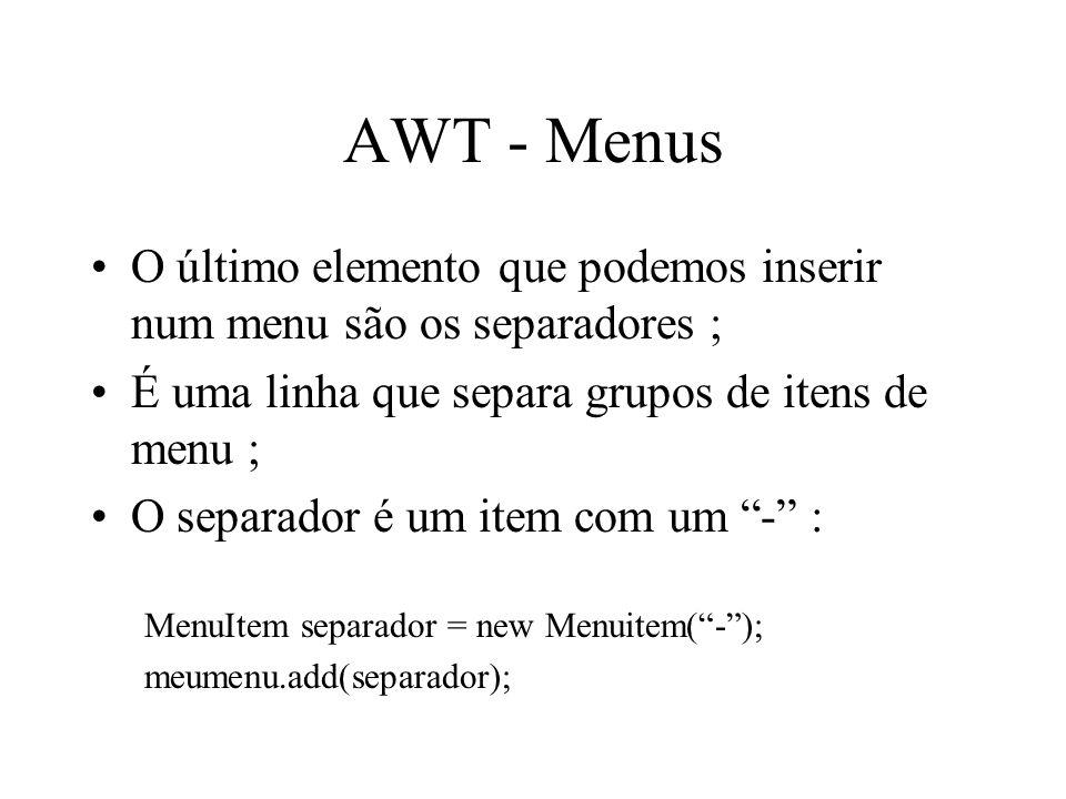 AWT - Menus O último elemento que podemos inserir num menu são os separadores ; É uma linha que separa grupos de itens de menu ;