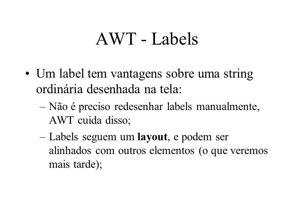 AWT - Labels Um label tem vantagens sobre uma string ordinária desenhada na tela: Não é preciso redesenhar labels manualmente, AWT cuida disso;