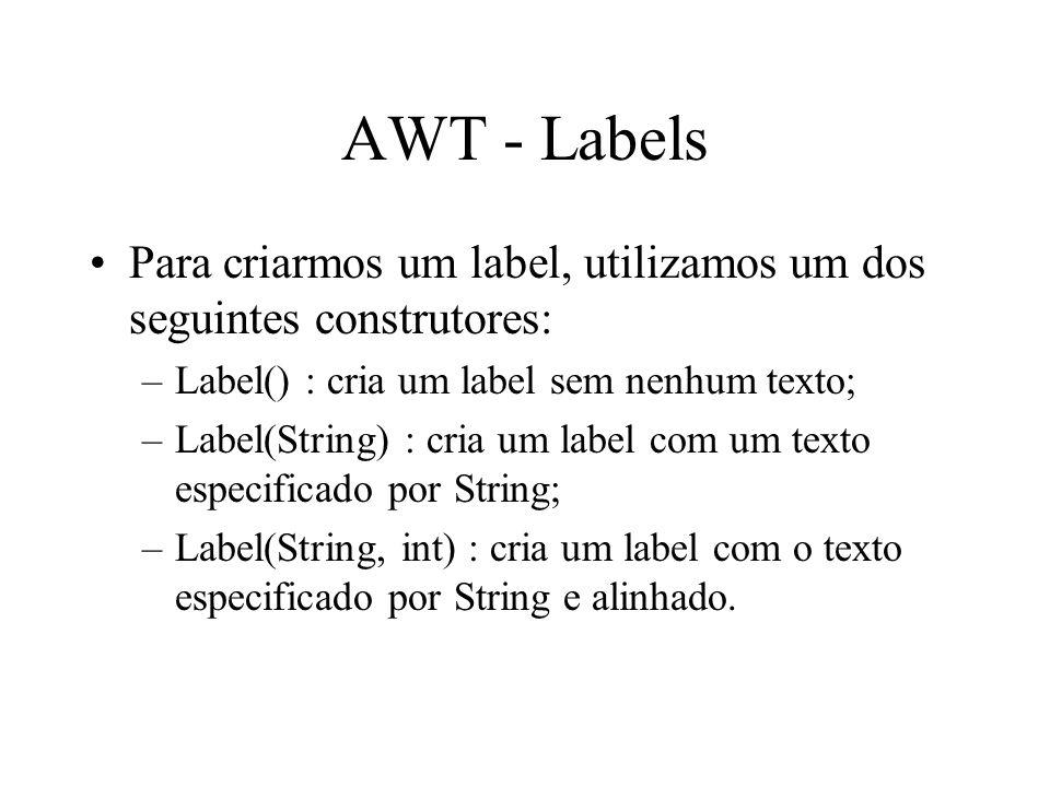 AWT - Labels Para criarmos um label, utilizamos um dos seguintes construtores: Label() : cria um label sem nenhum texto;