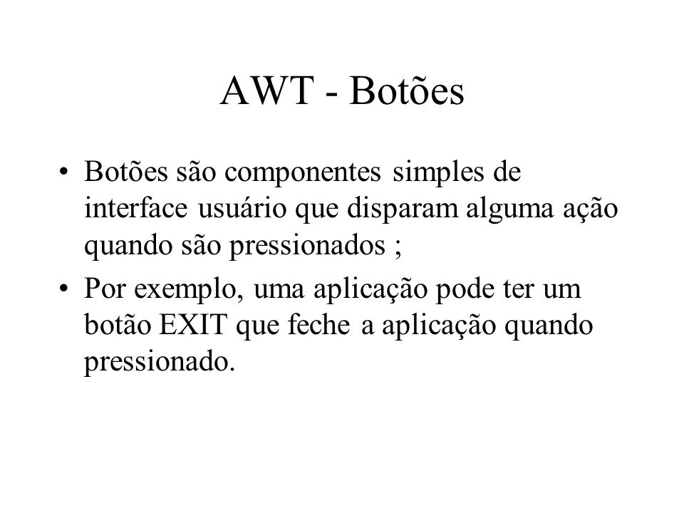 AWT - Botões Botões são componentes simples de interface usuário que disparam alguma ação quando são pressionados ;
