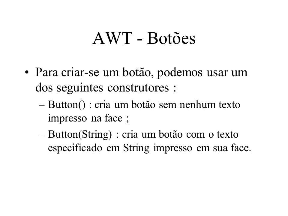 AWT - Botões Para criar-se um botão, podemos usar um dos seguintes construtores : Button() : cria um botão sem nenhum texto impresso na face ;