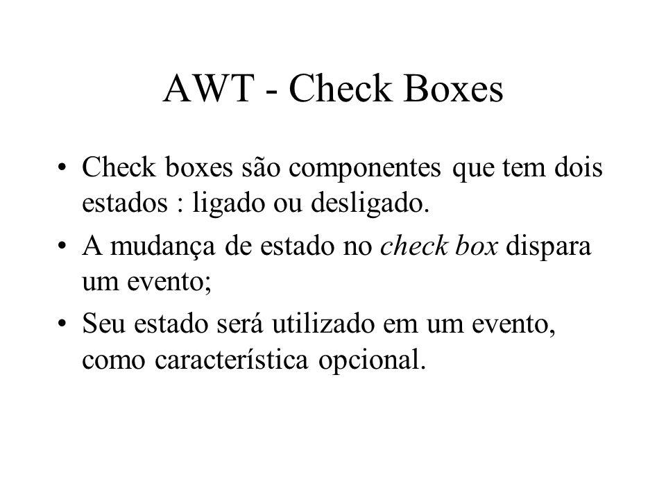 AWT - Check Boxes Check boxes são componentes que tem dois estados : ligado ou desligado. A mudança de estado no check box dispara um evento;