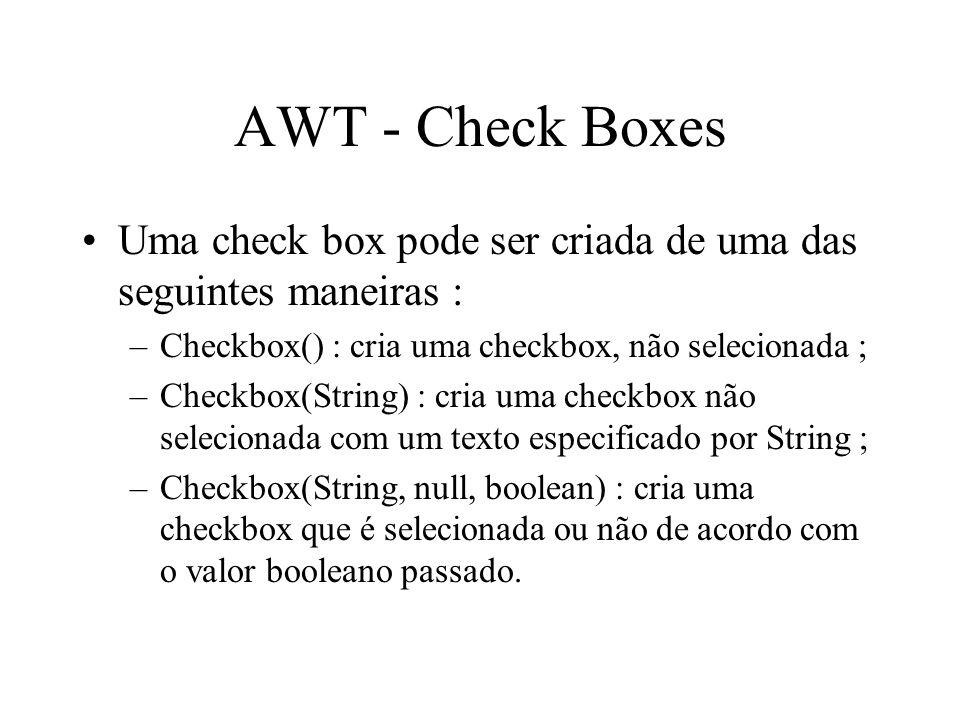 AWT - Check Boxes Uma check box pode ser criada de uma das seguintes maneiras : Checkbox() : cria uma checkbox, não selecionada ;