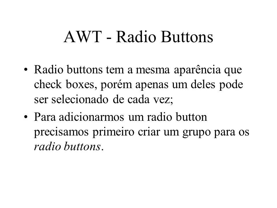 AWT - Radio Buttons Radio buttons tem a mesma aparência que check boxes, porém apenas um deles pode ser selecionado de cada vez;