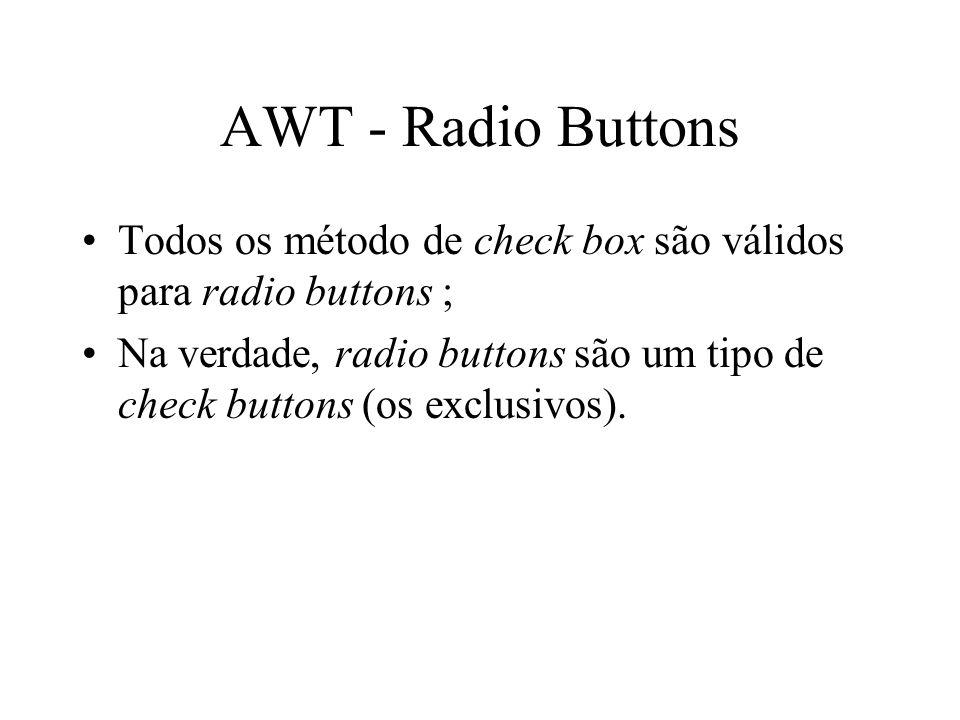 AWT - Radio Buttons Todos os método de check box são válidos para radio buttons ;