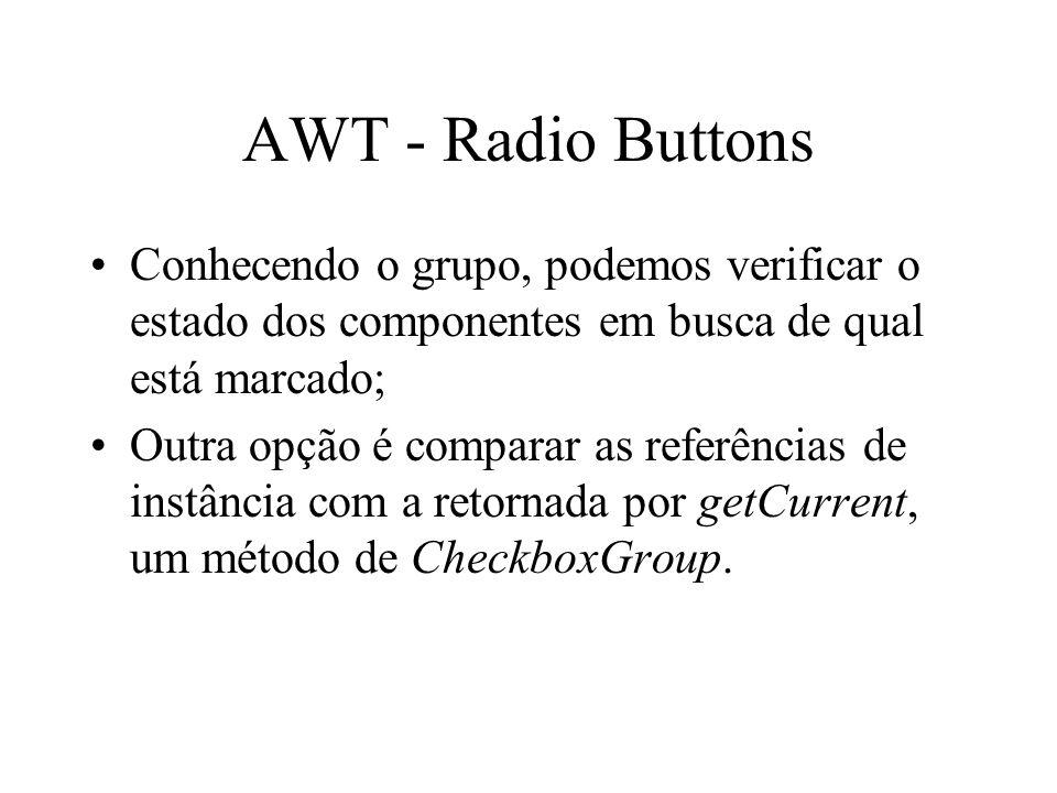 AWT - Radio Buttons Conhecendo o grupo, podemos verificar o estado dos componentes em busca de qual está marcado;