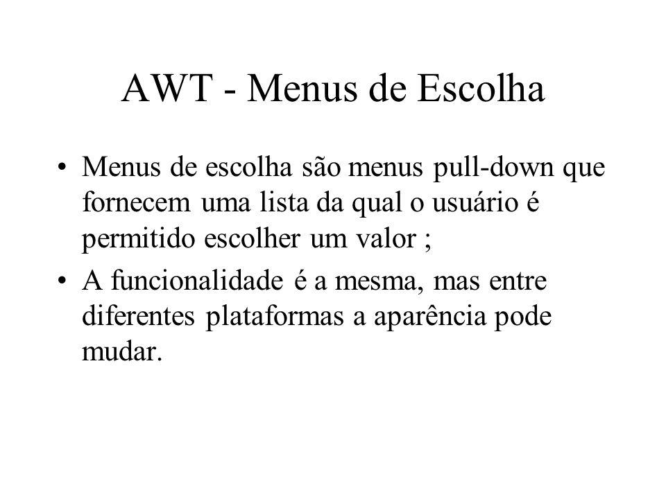AWT - Menus de Escolha Menus de escolha são menus pull-down que fornecem uma lista da qual o usuário é permitido escolher um valor ;