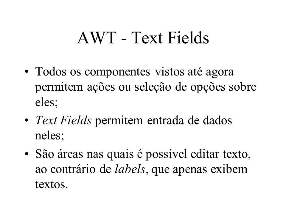 AWT - Text Fields Todos os componentes vistos até agora permitem ações ou seleção de opções sobre eles;
