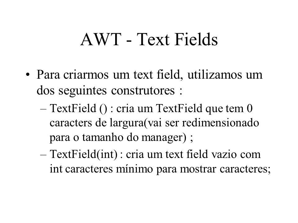 AWT - Text Fields Para criarmos um text field, utilizamos um dos seguintes construtores :
