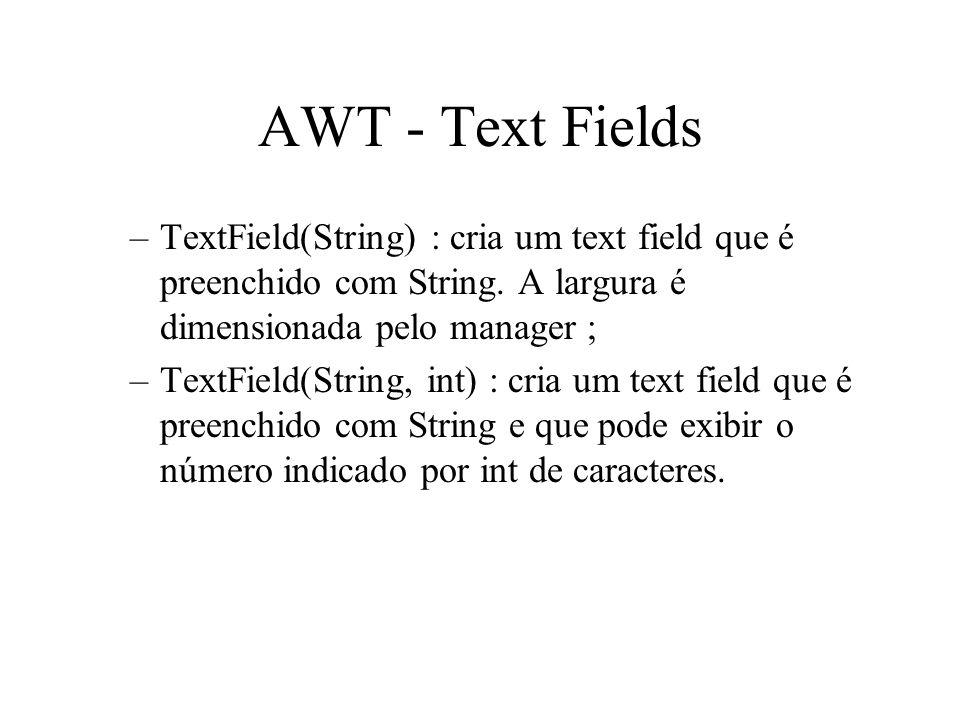 AWT - Text Fields TextField(String) : cria um text field que é preenchido com String. A largura é dimensionada pelo manager ;