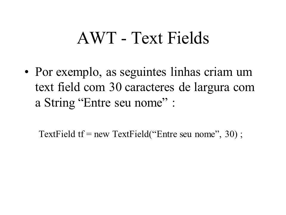 AWT - Text Fields Por exemplo, as seguintes linhas criam um text field com 30 caracteres de largura com a String Entre seu nome :