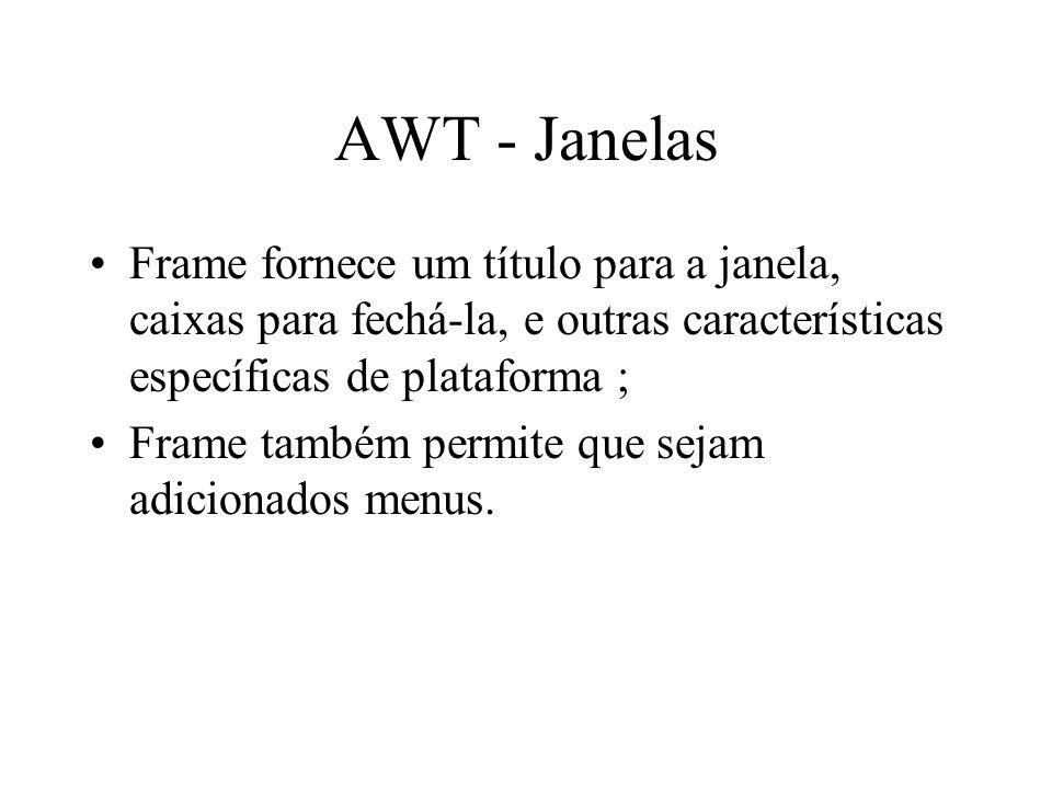 AWT - Janelas Frame fornece um título para a janela, caixas para fechá-la, e outras características específicas de plataforma ;