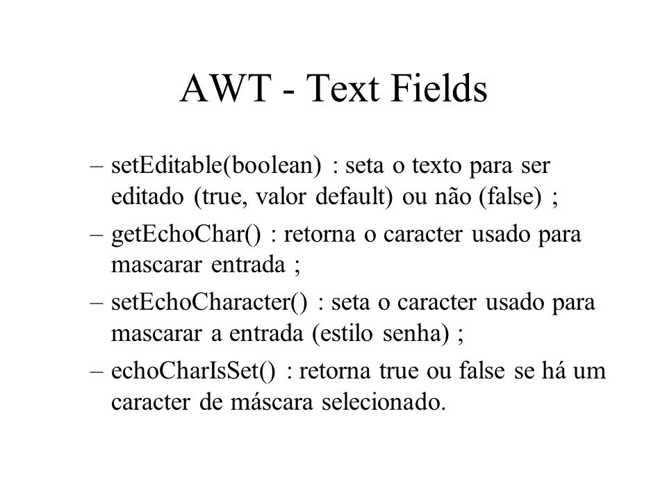 AWT - Text FieldssetEditable(boolean) : seta o texto para ser editado (true, valor default) ou não (false) ;
