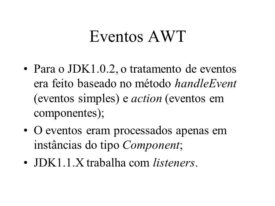 Eventos AWT Para o JDK1.0.2, o tratamento de eventos era feito baseado no método handleEvent (eventos simples) e action (eventos em componentes);