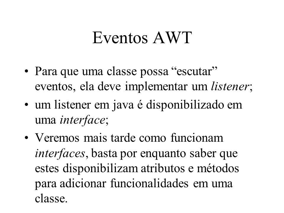 Eventos AWT Para que uma classe possa escutar eventos, ela deve implementar um listener; um listener em java é disponibilizado em uma interface;