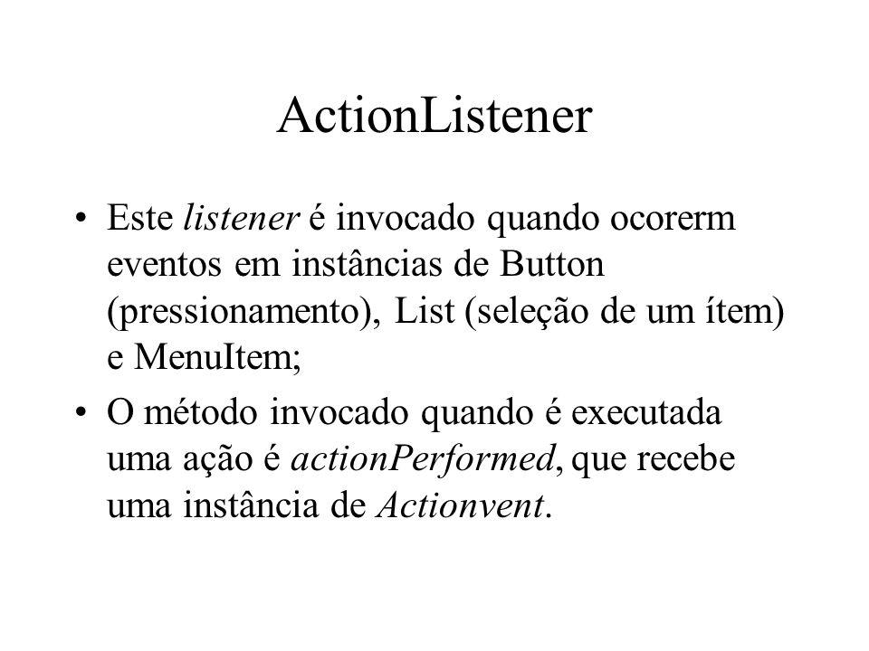 ActionListener Este listener é invocado quando ocorerm eventos em instâncias de Button (pressionamento), List (seleção de um ítem) e MenuItem;