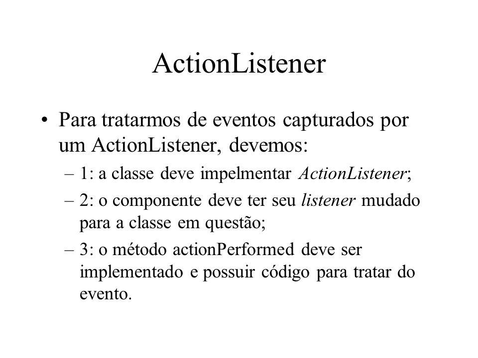 ActionListener Para tratarmos de eventos capturados por um ActionListener, devemos: 1: a classe deve impelmentar ActionListener;