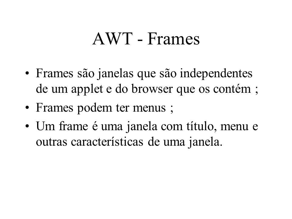 AWT - Frames Frames são janelas que são independentes de um applet e do browser que os contém ; Frames podem ter menus ;