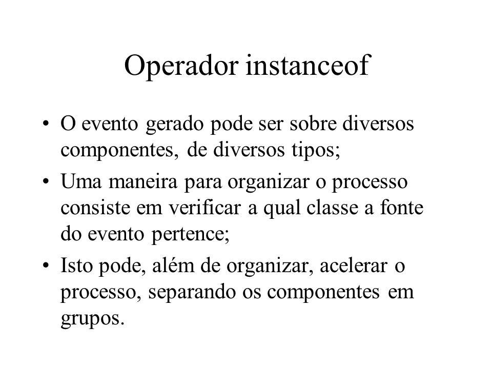 Operador instanceof O evento gerado pode ser sobre diversos componentes, de diversos tipos;