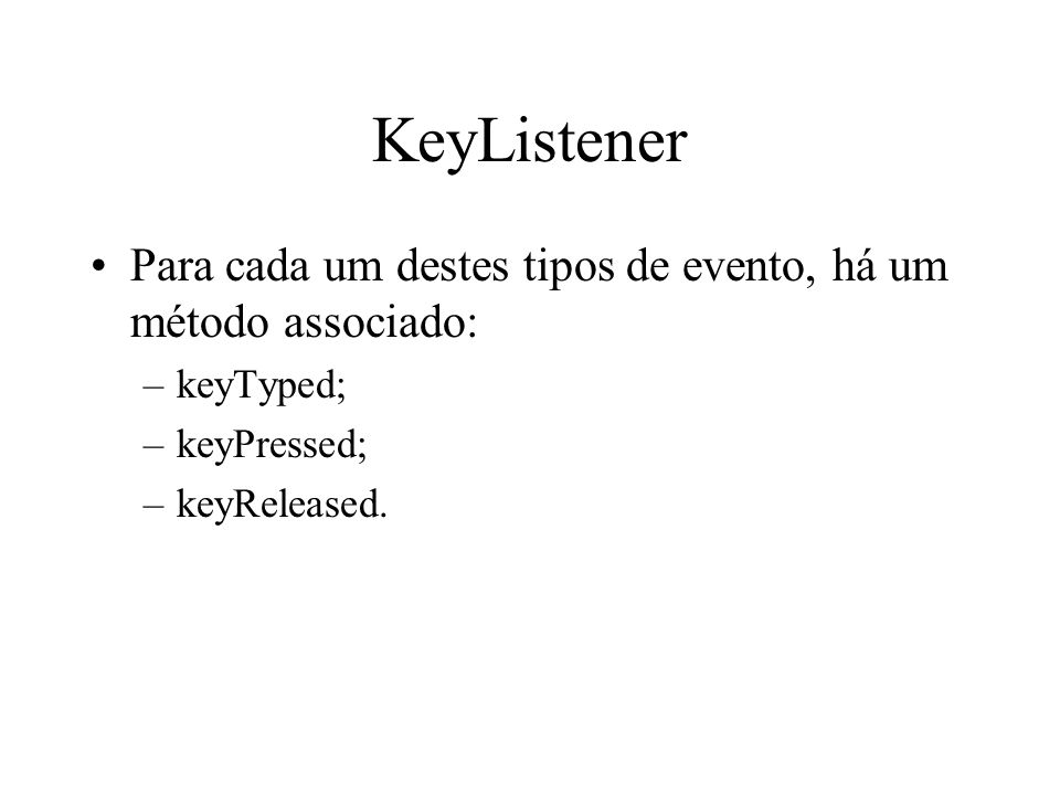 KeyListener Para cada um destes tipos de evento, há um método associado: keyTyped; keyPressed; keyReleased.