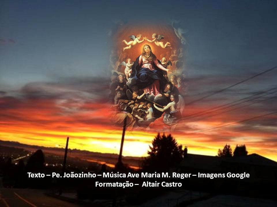 Texto – Pe. Joãozinho – Música Ave Maria M. Reger – Imagens Google
