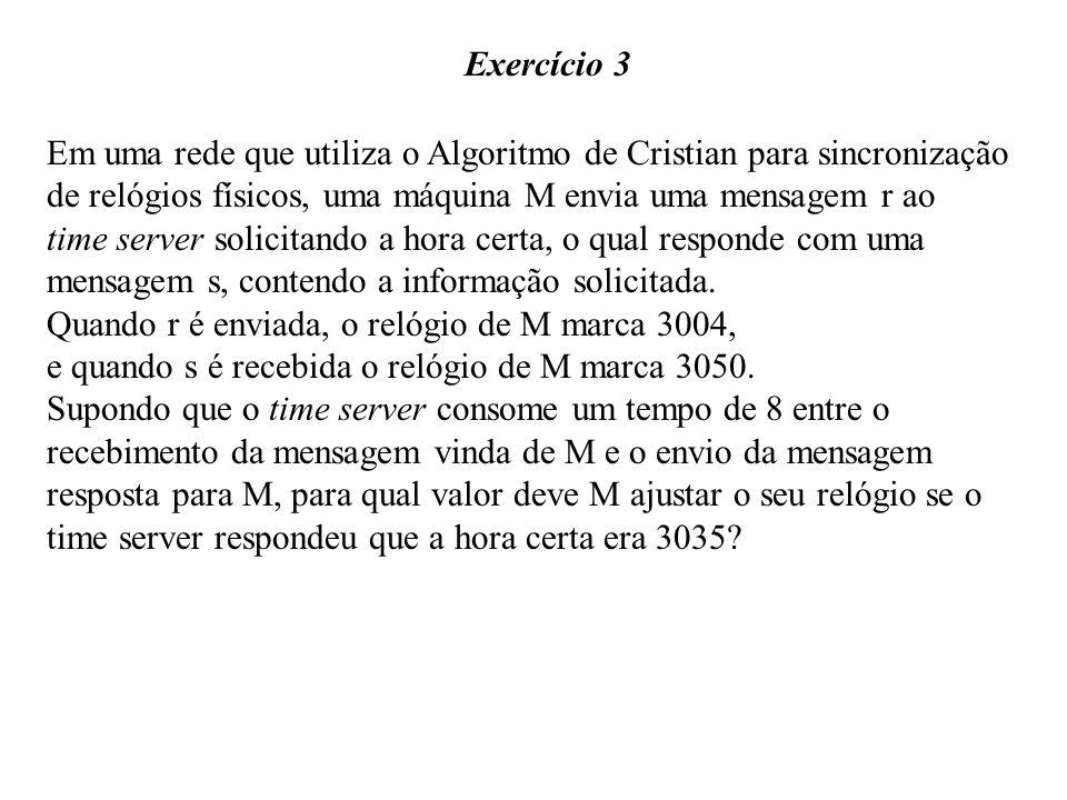 Exercício 3 Em uma rede que utiliza o Algoritmo de Cristian para sincronização. de relógios físicos, uma máquina M envia uma mensagem r ao.