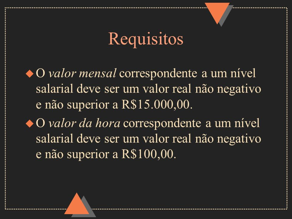 Requisitos O valor mensal correspondente a um nível salarial deve ser um valor real não negativo e não superior a R$15.000,00.
