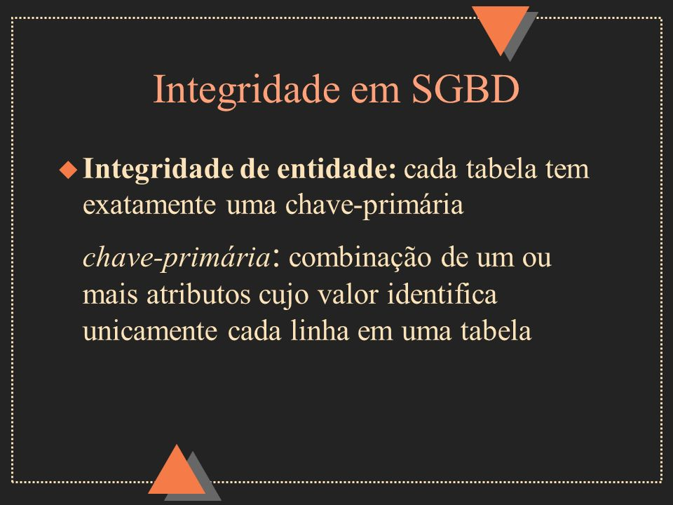 Integridade em SGBDIntegridade de entidade: cada tabela tem exatamente uma chave-primária.