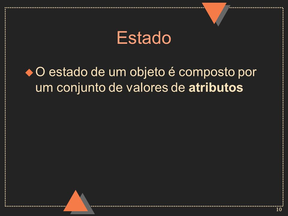 Estado O estado de um objeto é composto por um conjunto de valores de atributos