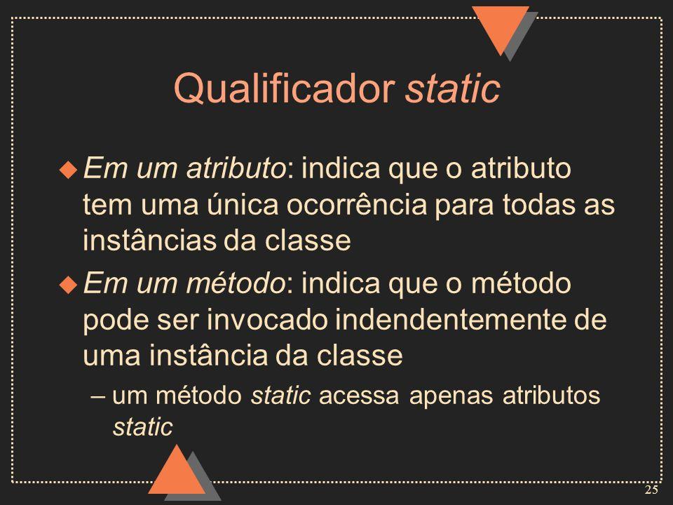 Qualificador static Em um atributo: indica que o atributo tem uma única ocorrência para todas as instâncias da classe.