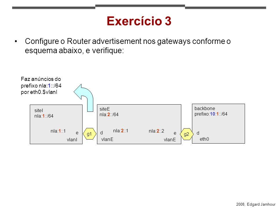 Exercício 3 Configure o Router advertisement nos gateways conforme o esquema abaixo, e verifique: Faz anúncios do prefixo nla:1::/64 por eth0.$vlanI.