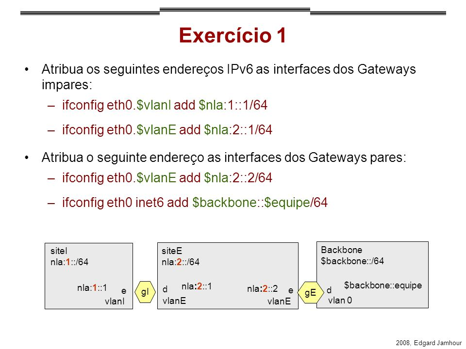 Exercício 1 Atribua os seguintes endereços IPv6 as interfaces dos Gateways impares: ifconfig eth0.$vlanI add $nla:1::1/64.