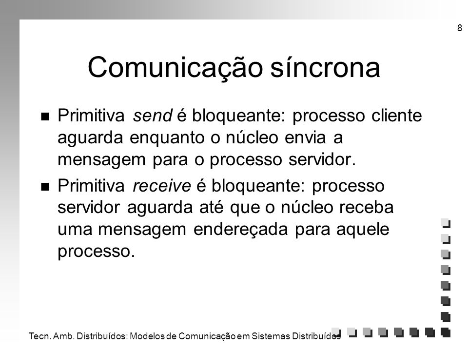 Comunicação síncrona Primitiva send é bloqueante: processo cliente aguarda enquanto o núcleo envia a mensagem para o processo servidor.